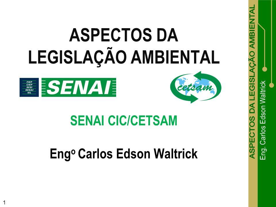 ASPECTOS DA LEGISLAÇÃO AMBIENTAL SENAI CIC/CETSAM Engo Carlos Edson Waltrick