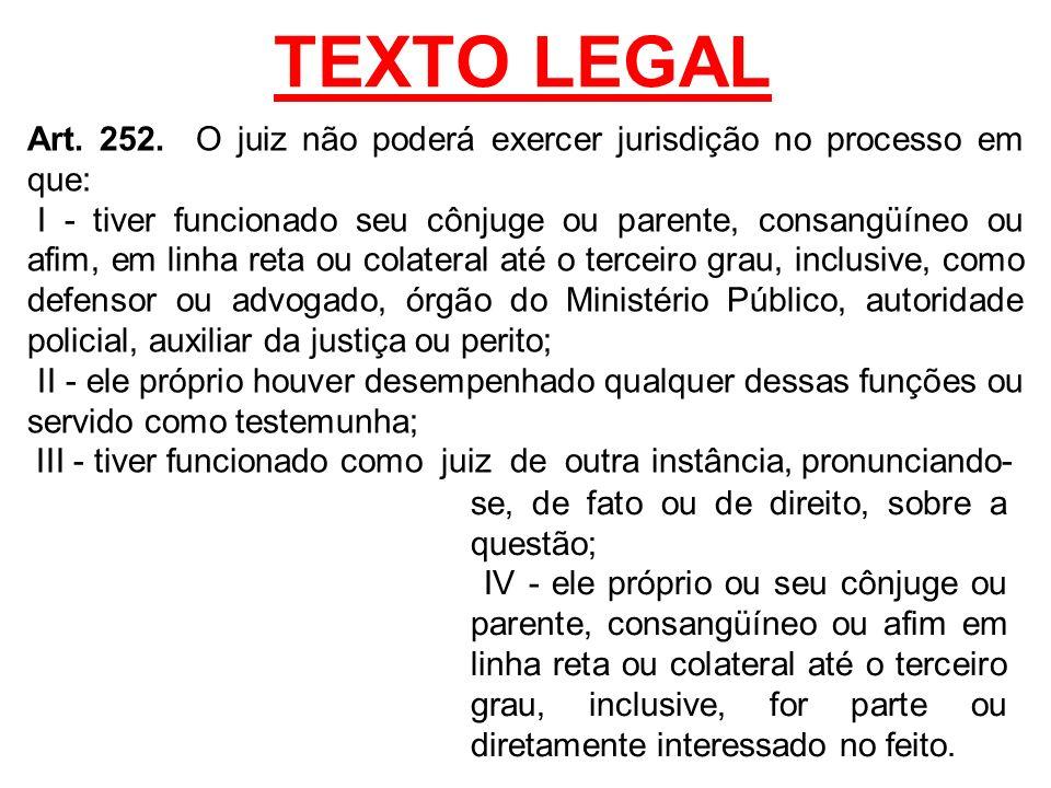 TEXTO LEGAL Art. 252. O juiz não poderá exercer jurisdição no processo em que: