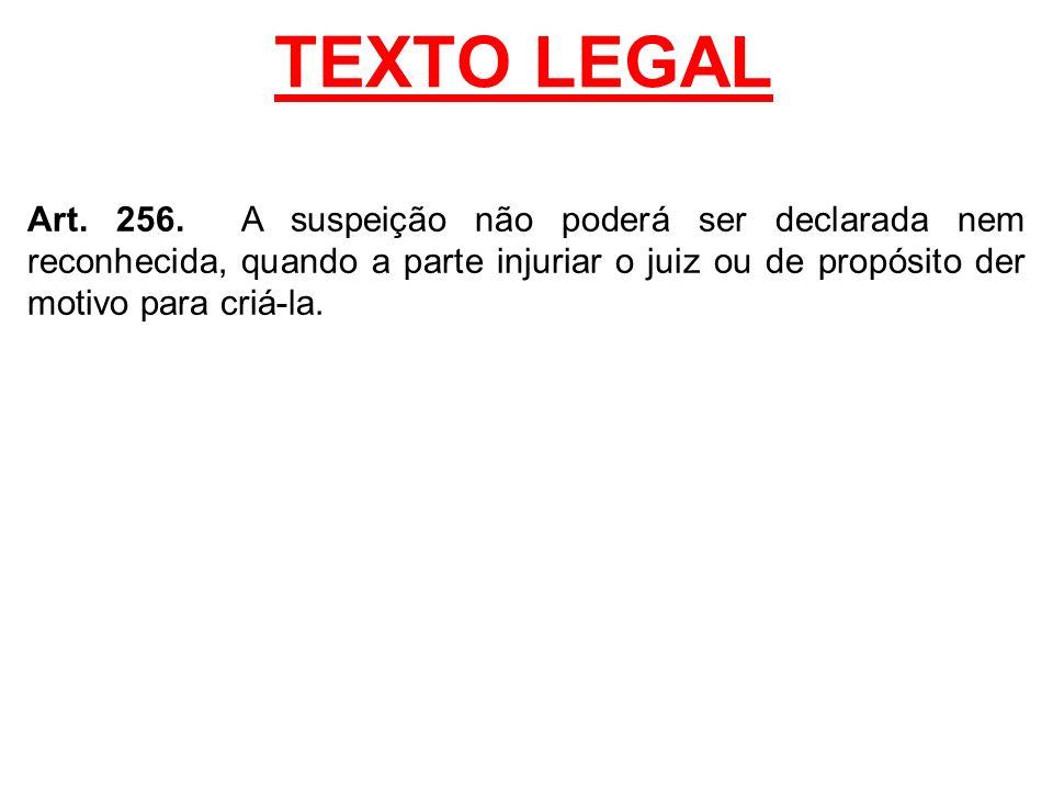 TEXTO LEGAL Art. 256. A suspeição não poderá ser declarada nem reconhecida, quando a parte injuriar o juiz ou de propósito der motivo para criá-la.