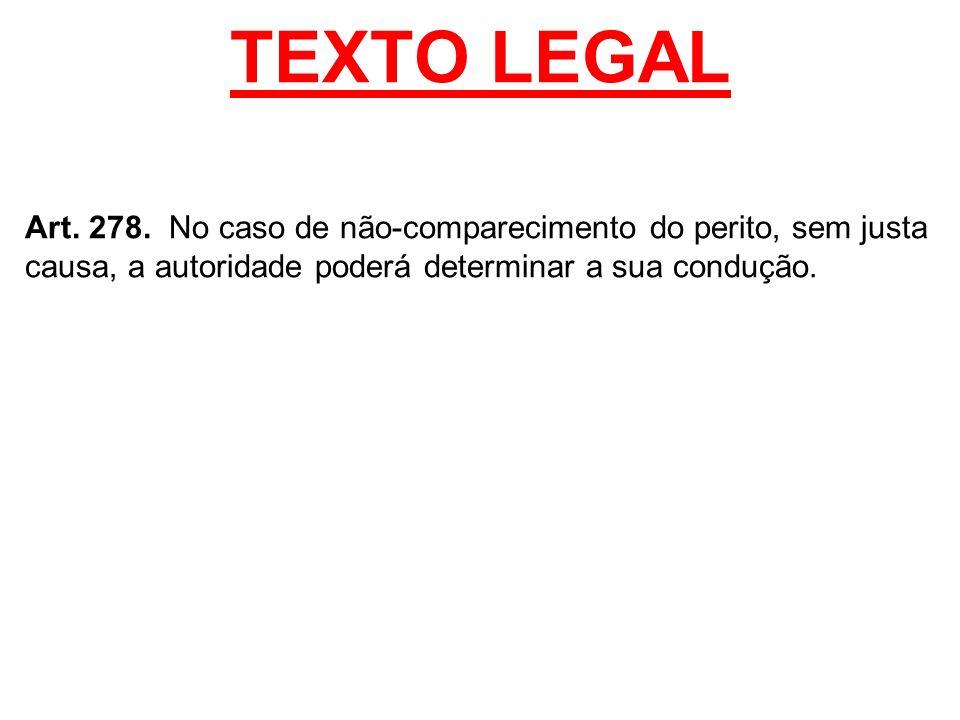 TEXTO LEGAL Art. 278. No caso de não-comparecimento do perito, sem justa causa, a autoridade poderá determinar a sua condução.