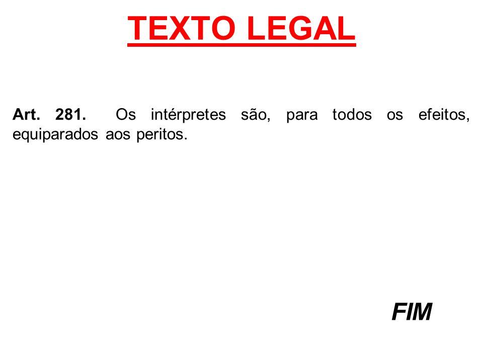 TEXTO LEGAL Art. 281. Os intérpretes são, para todos os efeitos, equiparados aos peritos. FIM
