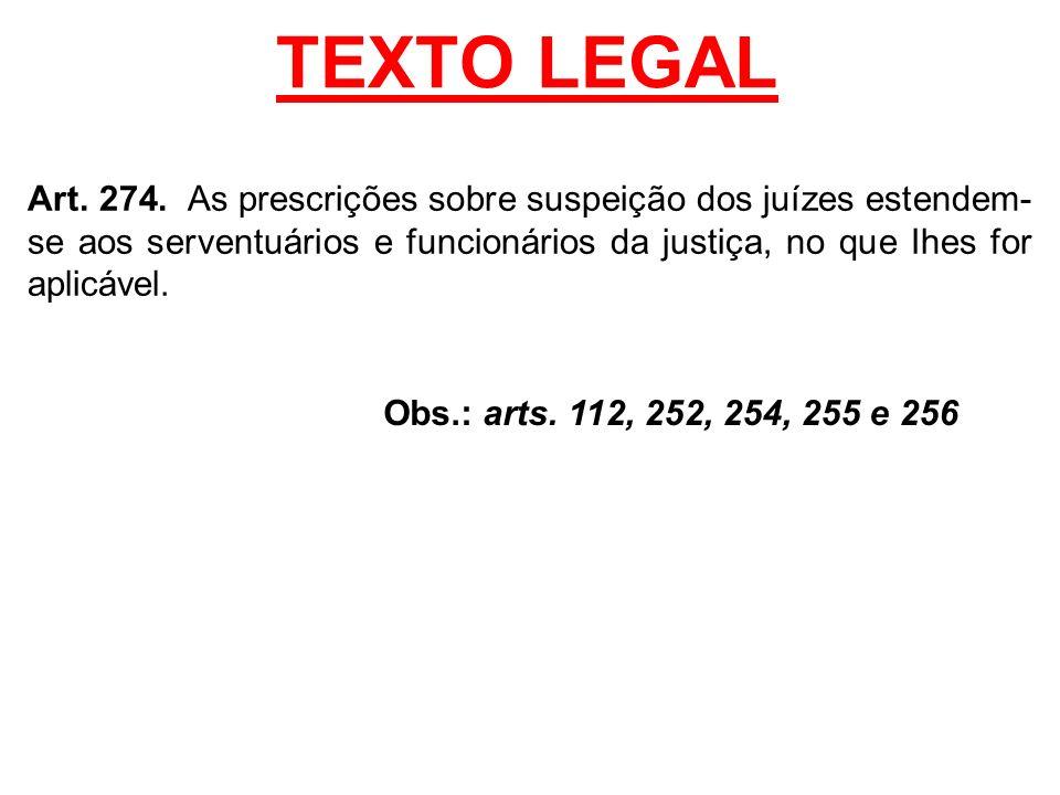 TEXTO LEGAL Art. 274. As prescrições sobre suspeição dos juízes estendem-se aos serventuários e funcionários da justiça, no que Ihes for aplicável.