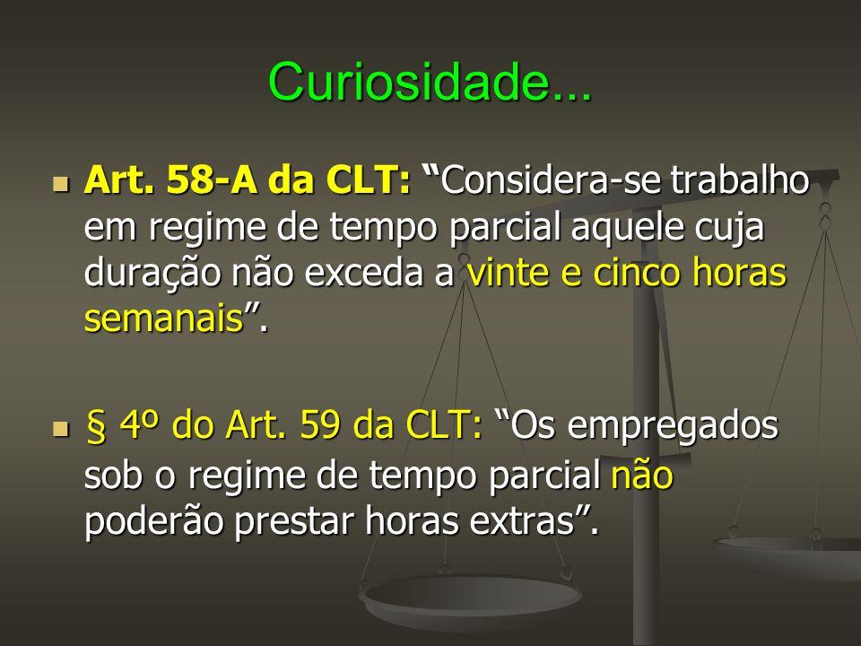 Curiosidade... Art. 58-A da CLT: Considera-se trabalho em regime de tempo parcial aquele cuja duração não exceda a vinte e cinco horas semanais .