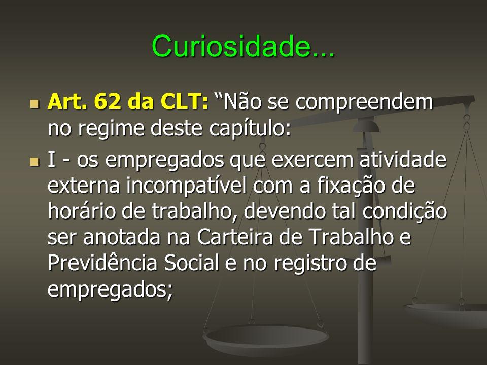 Curiosidade... Art. 62 da CLT: Não se compreendem no regime deste capítulo: