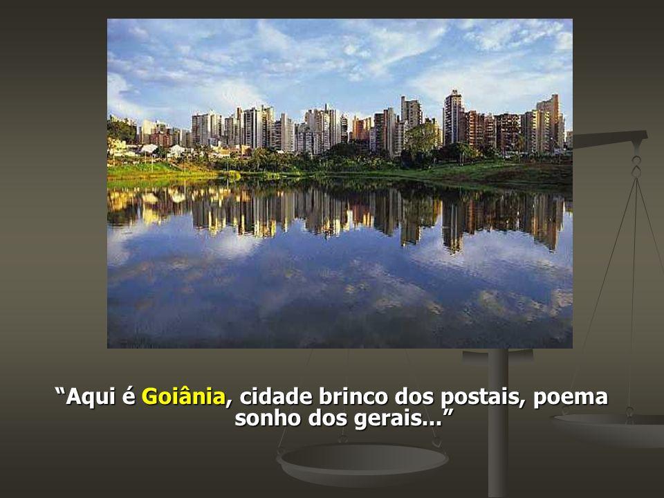 Aqui é Goiânia, cidade brinco dos postais, poema sonho dos gerais...
