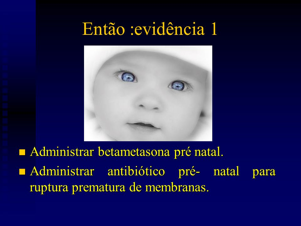 Então :evidência 1 Administrar betametasona pré natal.