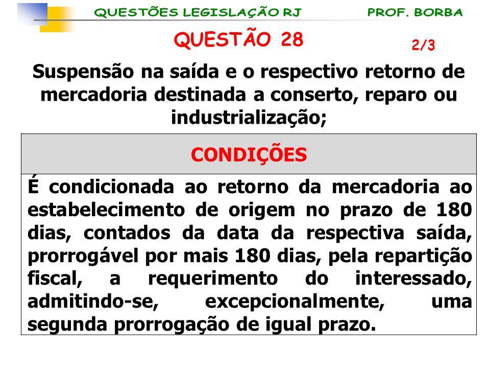 QUESTÃO 28 2/3. Suspensão na saída e o respectivo retorno de mercadoria destinada a conserto, reparo ou industrialização;