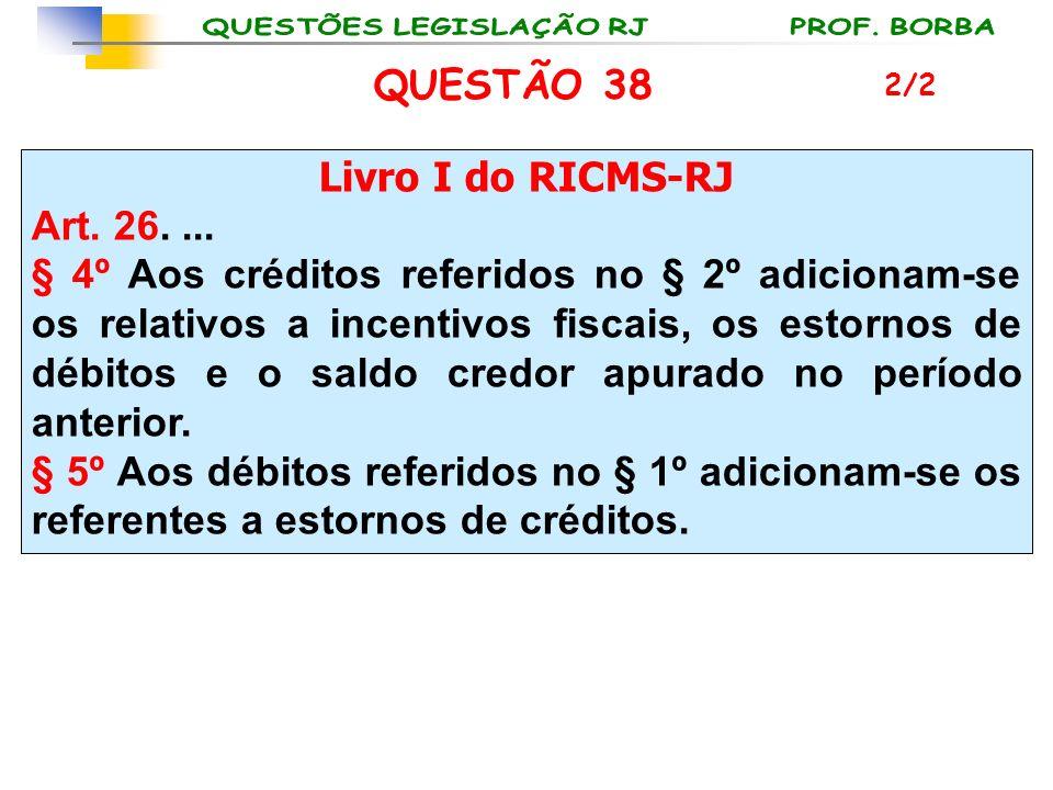 QUESTÃO 38 Livro I do RICMS-RJ Art. 26. ...