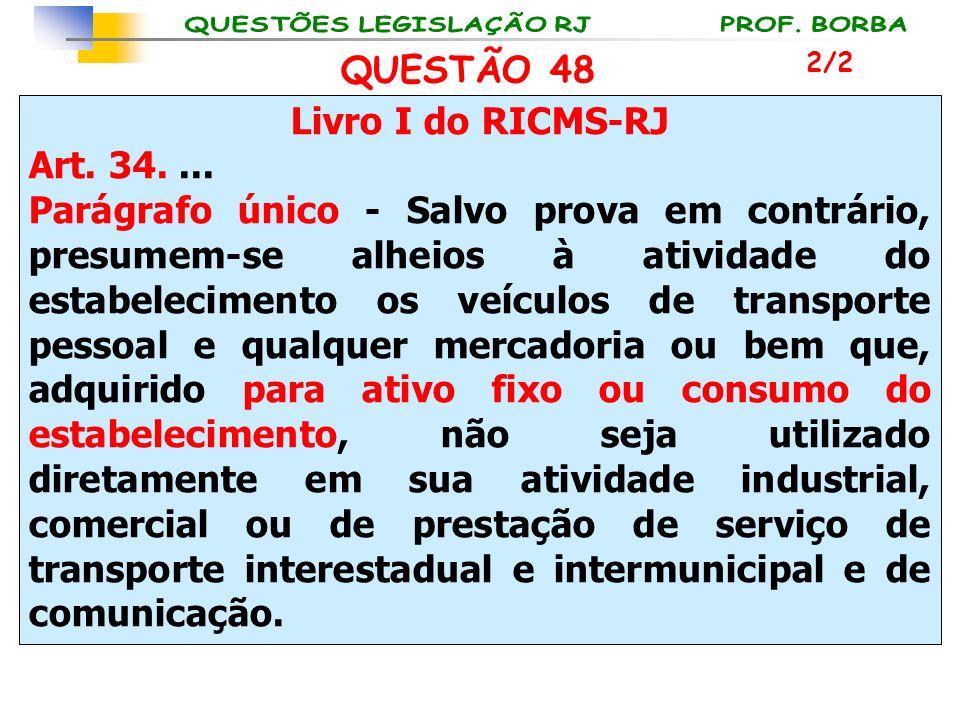QUESTÃO 48 Livro I do RICMS-RJ Art. 34. ...