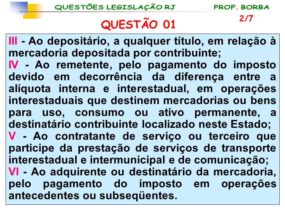 2/7 QUESTÃO 01. III - Ao depositário, a qualquer título, em relação à mercadoria depositada por contribuinte;