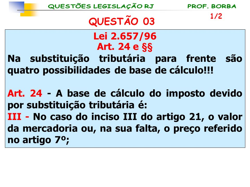 1/2 QUESTÃO 03. Lei 2.657/96. Art. 24 e §§ Na substituição tributária para frente são quatro possibilidades de base de cálculo!!!