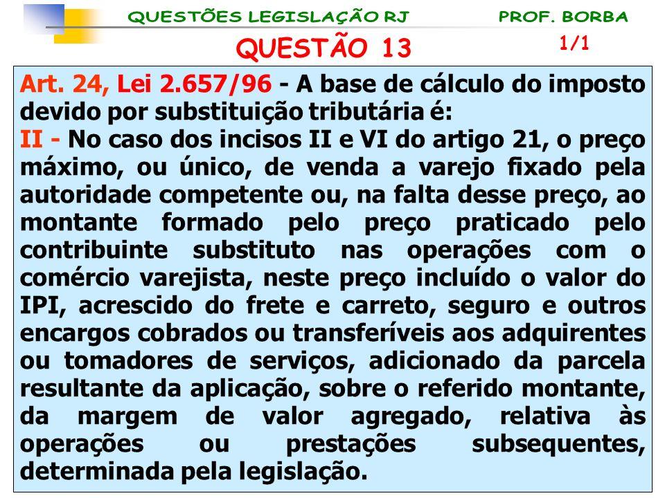 QUESTÃO 13 1/1. Art. 24, Lei 2.657/96 - A base de cálculo do imposto devido por substituição tributária é: