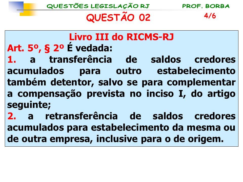 QUESTÃO 02 Livro III do RICMS-RJ Art. 5º, § 2º É vedada: