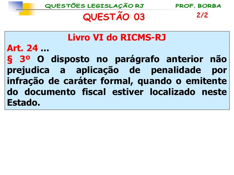 QUESTÃO 03 Livro VI do RICMS-RJ Art. 24 ...
