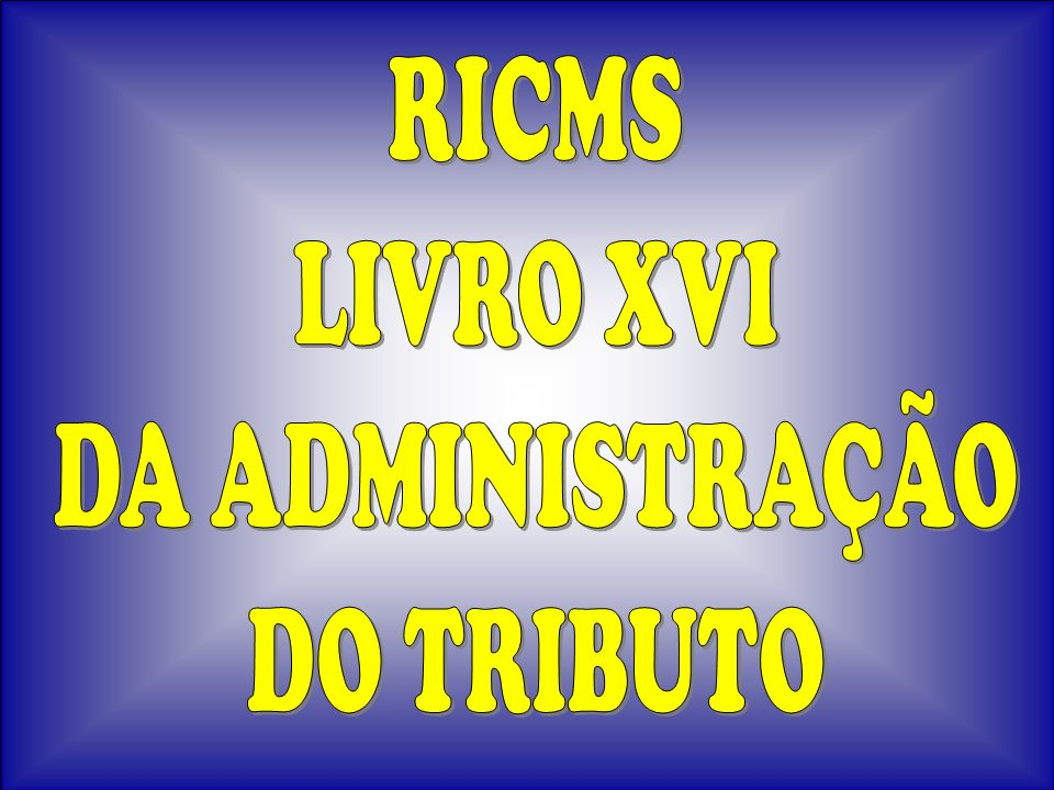 RICMS LIVRO XVI DA ADMINISTRAÇÃO DO TRIBUTO