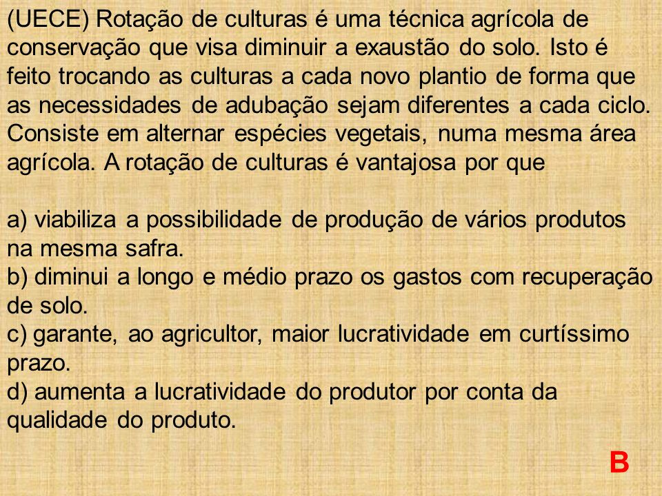 (UECE) Rotação de culturas é uma técnica agrícola de conservação que visa diminuir a exaustão do solo. Isto é feito trocando as culturas a cada novo plantio de forma que as necessidades de adubação sejam diferentes a cada ciclo. Consiste em alternar espécies vegetais, numa mesma área agrícola. A rotação de culturas é vantajosa por que