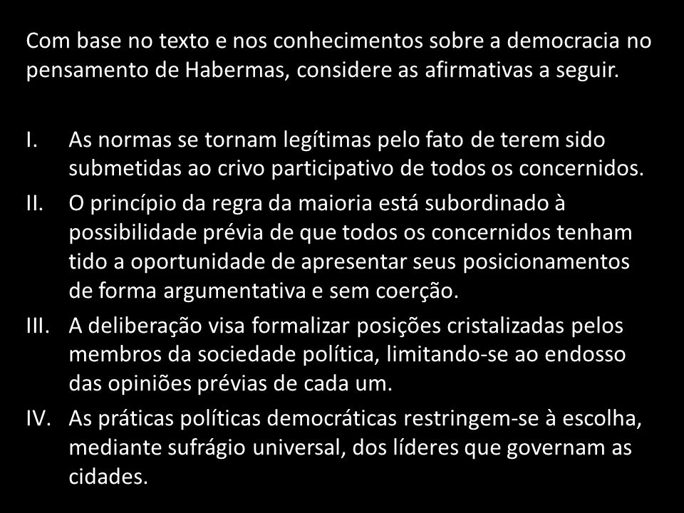 Com base no texto e nos conhecimentos sobre a democracia no pensamento de Habermas, considere as afirmativas a seguir.