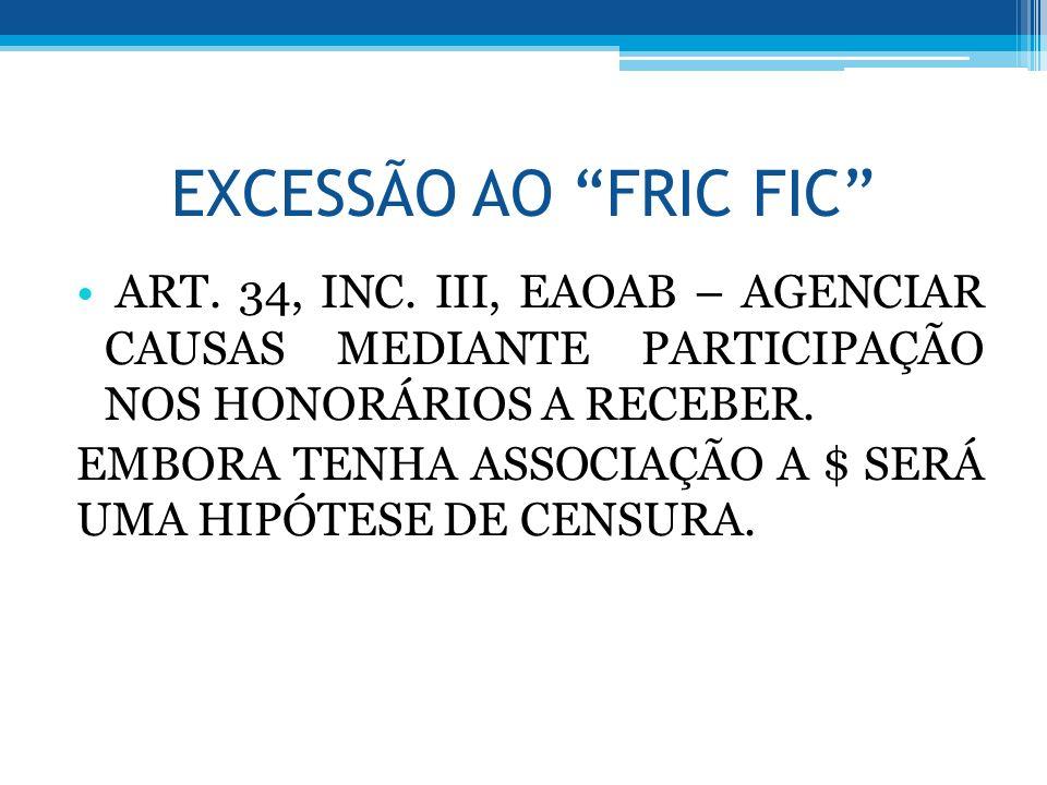 EXCESSÃO AO FRIC FIC ART. 34, INC. III, EAOAB – AGENCIAR CAUSAS MEDIANTE PARTICIPAÇÃO NOS HONORÁRIOS A RECEBER.