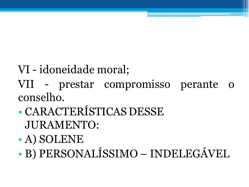 VI - idoneidade moral; VII - prestar compromisso perante o conselho. CARACTERÍSTICAS DESSE JURAMENTO: