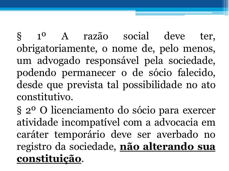 § 1º A razão social deve ter, obrigatoriamente, o nome de, pelo menos, um advogado responsável pela sociedade, podendo permanecer o de sócio falecido, desde que prevista tal possibilidade no ato constitutivo.