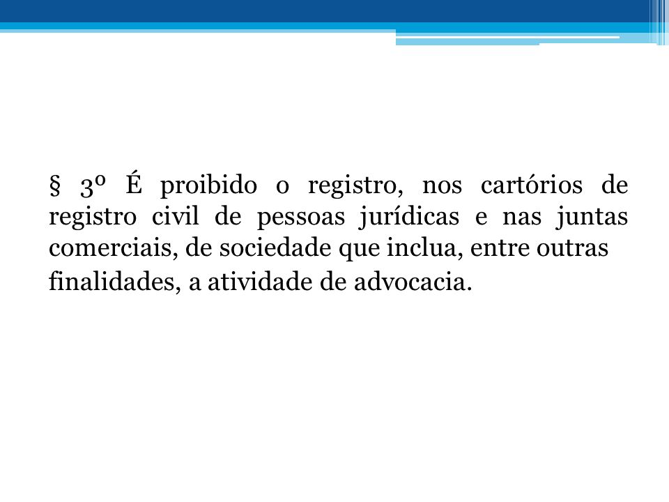 § 3º É proibido o registro, nos cartórios de registro civil de pessoas jurídicas e nas juntas comerciais, de sociedade que inclua, entre outras finalidades, a atividade de advocacia.