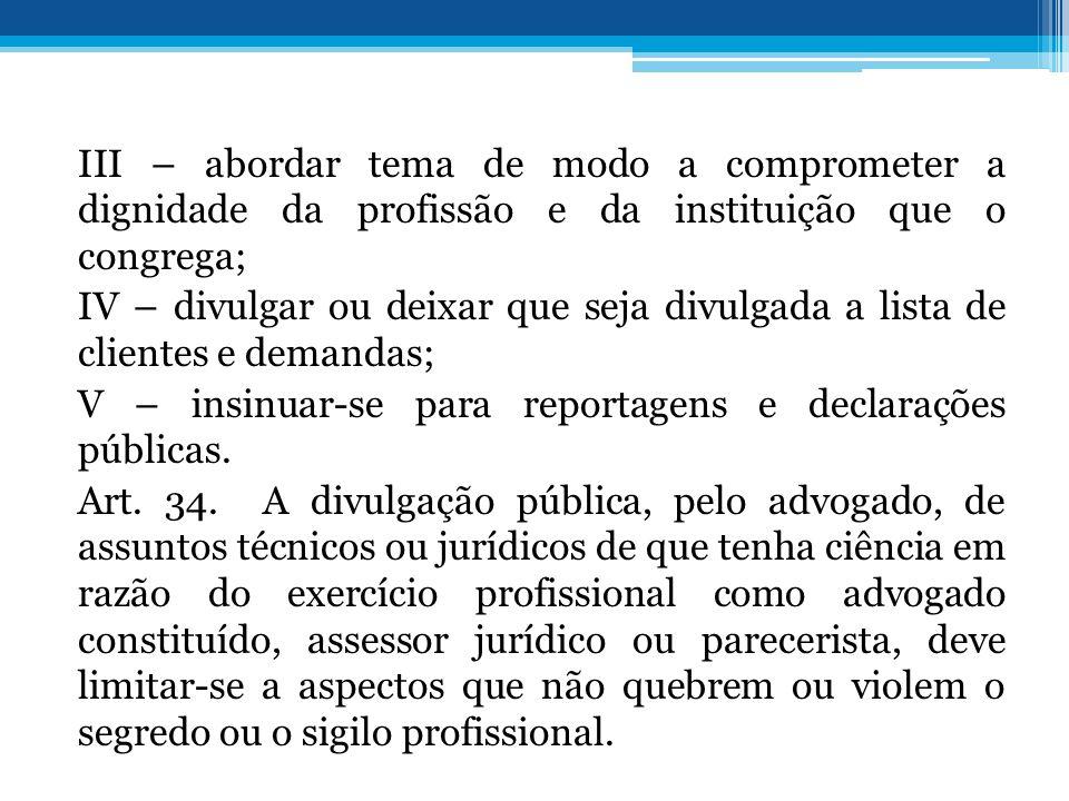 III – abordar tema de modo a comprometer a dignidade da profissão e da instituição que o congrega; IV – divulgar ou deixar que seja divulgada a lista de clientes e demandas; V – insinuar-se para reportagens e declarações públicas.