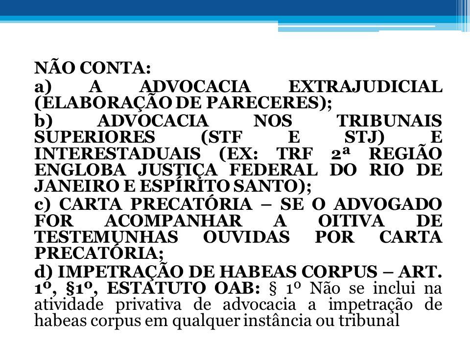 NÃO CONTA: a) A ADVOCACIA EXTRAJUDICIAL (ELABORAÇÃO DE PARECERES); b) ADVOCACIA NOS TRIBUNAIS SUPERIORES (STF E STJ) E INTERESTADUAIS (EX: TRF 2ª REGIÃO ENGLOBA JUSTIÇA FEDERAL DO RIO DE JANEIRO E ESPÍRITO SANTO); c) CARTA PRECATÓRIA – SE O ADVOGADO FOR ACOMPANHAR A OITIVA DE TESTEMUNHAS OUVIDAS POR CARTA PRECATÓRIA; d) IMPETRAÇÃO DE HABEAS CORPUS – ART.