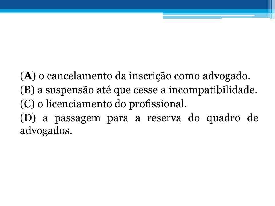 (A) o cancelamento da inscrição como advogado