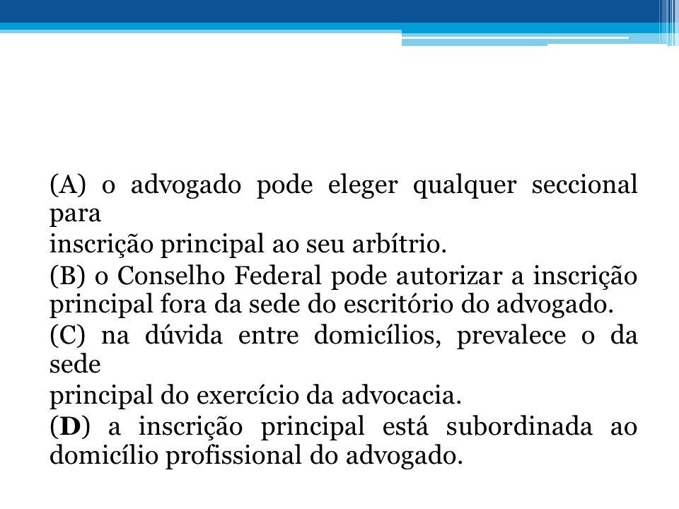 (A) o advogado pode eleger qualquer seccional para inscrição principal ao seu arbítrio.
