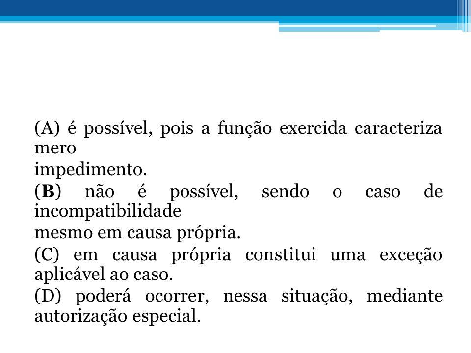 (A) é possível, pois a função exercida caracteriza mero impedimento