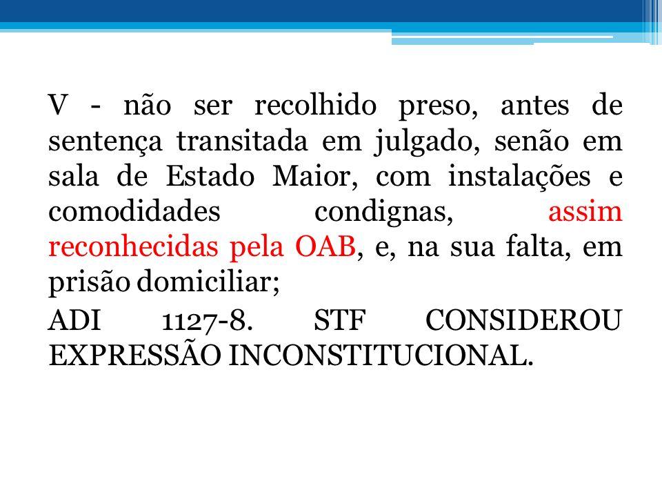 V - não ser recolhido preso, antes de sentença transitada em julgado, senão em sala de Estado Maior, com instalações e comodidades condignas, assim reconhecidas pela OAB, e, na sua falta, em prisão domiciliar; ADI 1127-8.