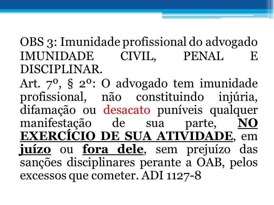 OBS 3: Imunidade profissional do advogado IMUNIDADE CIVIL, PENAL E DISCIPLINAR.