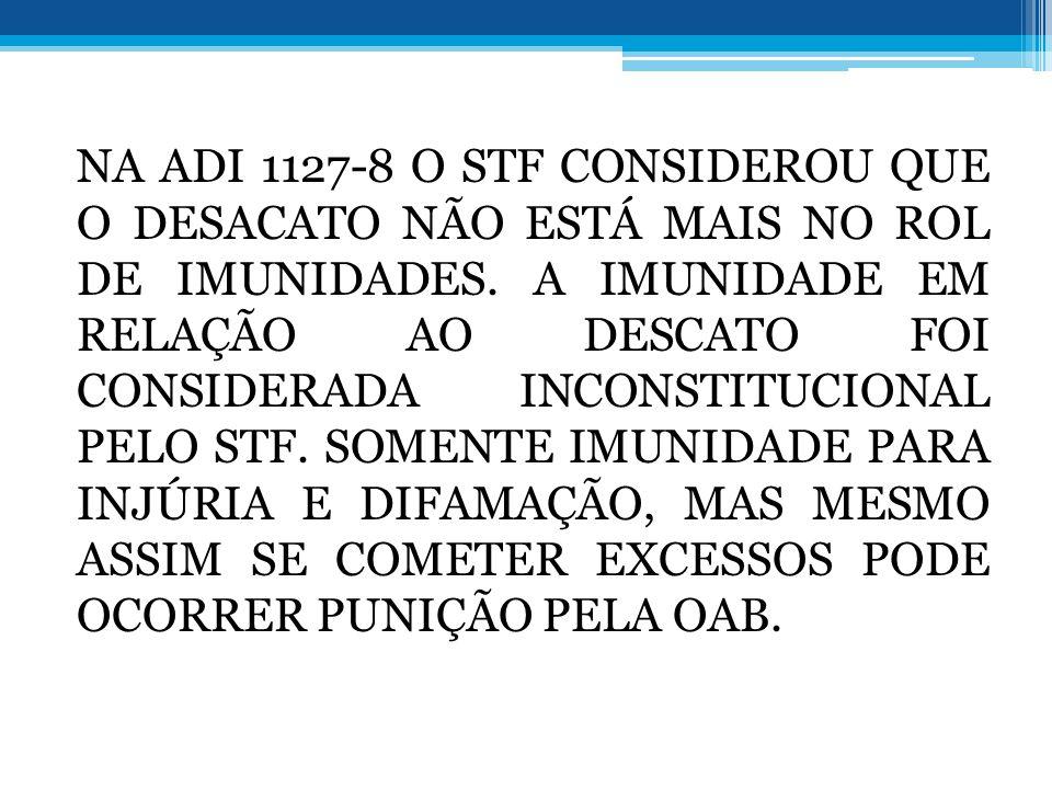NA ADI 1127-8 O STF CONSIDEROU QUE O DESACATO NÃO ESTÁ MAIS NO ROL DE IMUNIDADES.