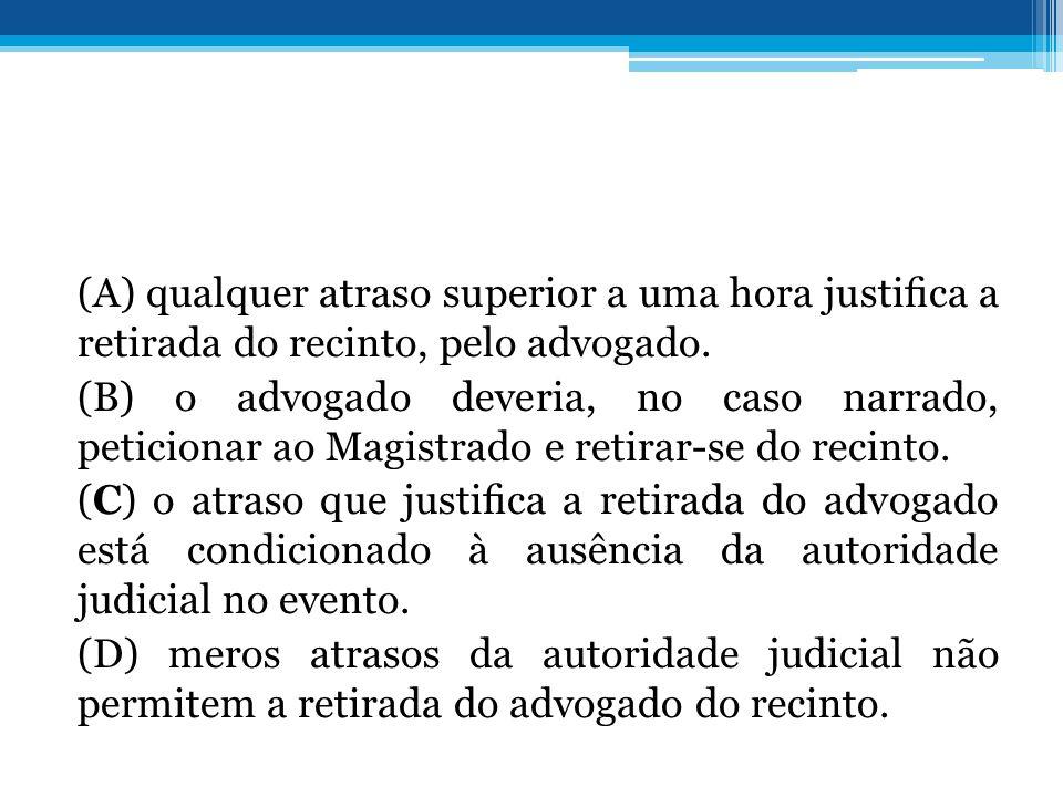 (A) qualquer atraso superior a uma hora justifica a retirada do recinto, pelo advogado.