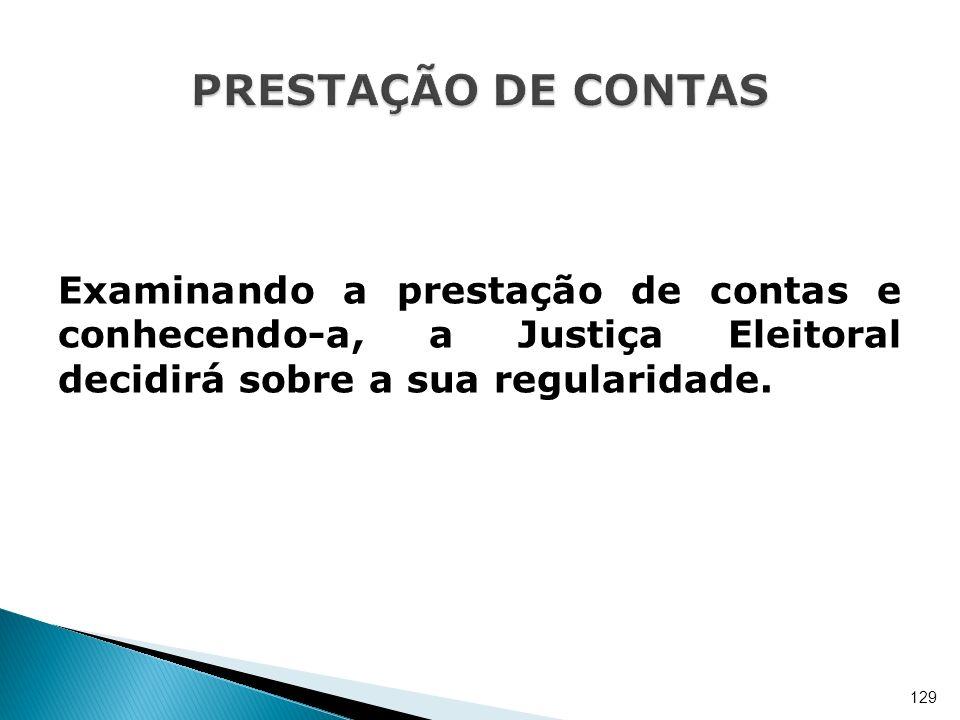 PRESTAÇÃO DE CONTAS Examinando a prestação de contas e conhecendo-a, a Justiça Eleitoral decidirá sobre a sua regularidade.
