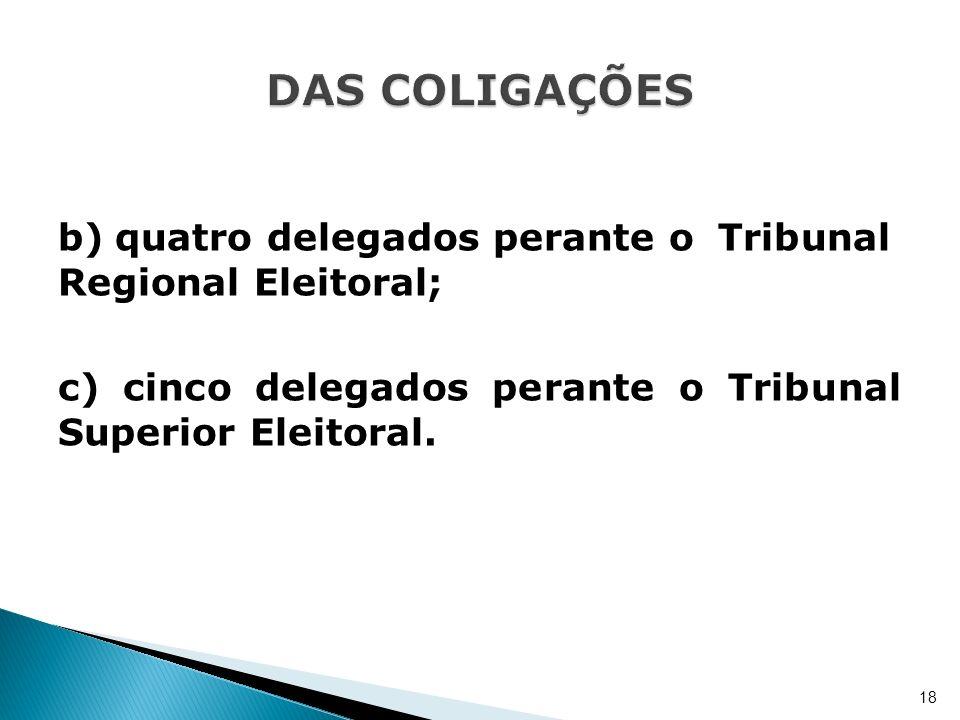 DAS COLIGAÇÕES b) quatro delegados perante o Tribunal Regional Eleitoral; c) cinco delegados perante o Tribunal Superior Eleitoral.