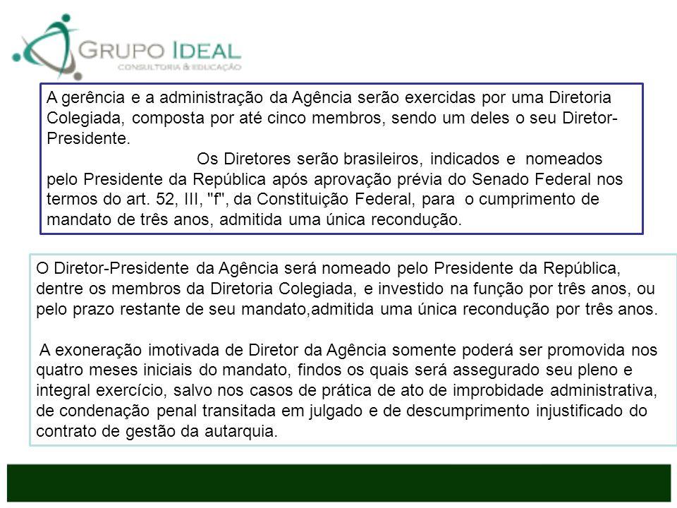 A gerência e a administração da Agência serão exercidas por uma Diretoria Colegiada, composta por até cinco membros, sendo um deles o seu Diretor-Presidente.