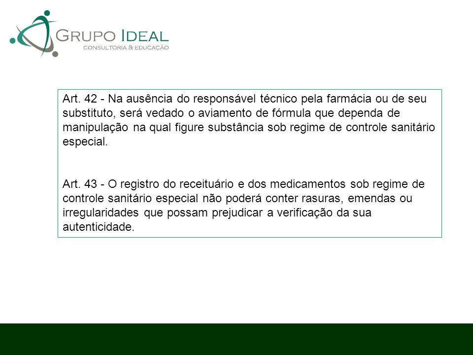 Art. 42 - Na ausência do responsável técnico pela farmácia ou de seu substituto, será vedado o aviamento de fórmula que dependa de manipulação na qual figure substância sob regime de controle sanitário especial.