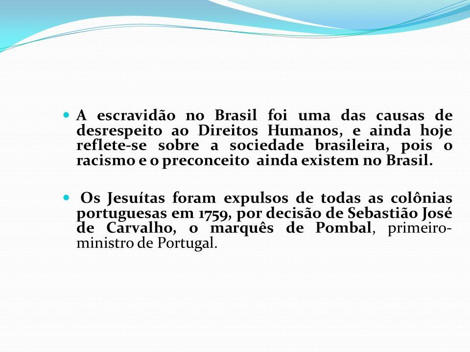A escravidão no Brasil foi uma das causas de desrespeito ao Direitos Humanos, e ainda hoje reflete-se sobre a sociedade brasileira, pois o racismo e o preconceito ainda existem no Brasil.