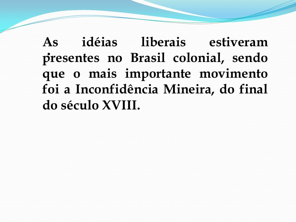 As idéias liberais estiveram presentes no Brasil colonial, sendo que o mais importante movimento foi a Inconfidência Mineira, do final do século XVIII.