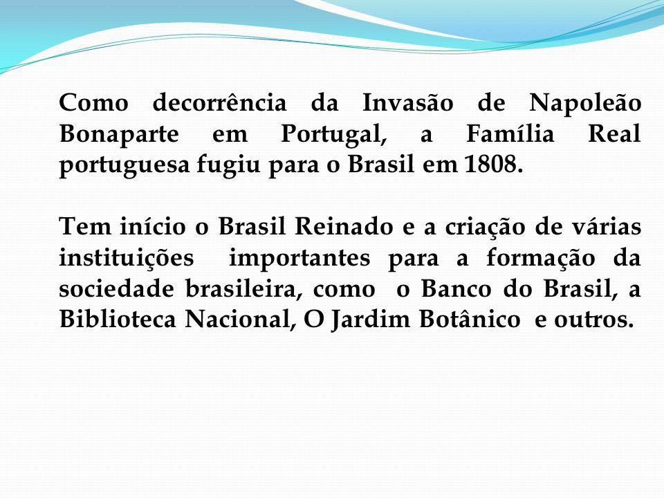 Como decorrência da Invasão de Napoleão Bonaparte em Portugal, a Família Real portuguesa fugiu para o Brasil em 1808.