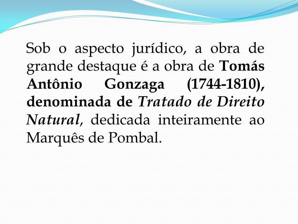Sob o aspecto jurídico, a obra de grande destaque é a obra de Tomás Antônio Gonzaga (1744-1810), denominada de Tratado de Direito Natural, dedicada inteiramente ao Marquês de Pombal.