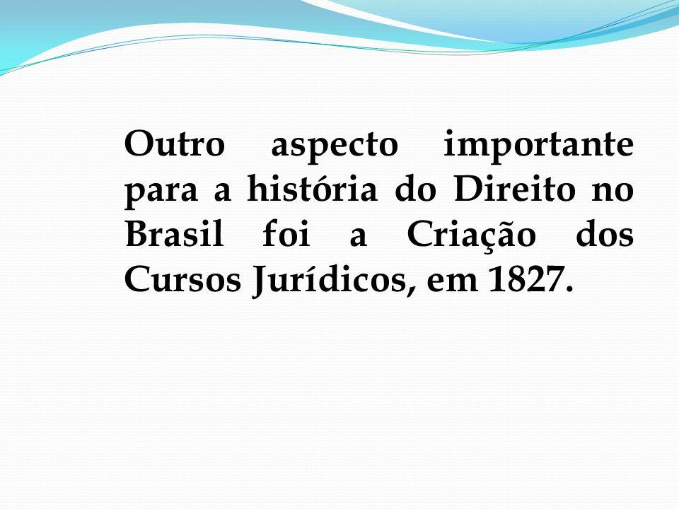 Outro aspecto importante para a história do Direito no Brasil foi a Criação dos Cursos Jurídicos, em 1827.