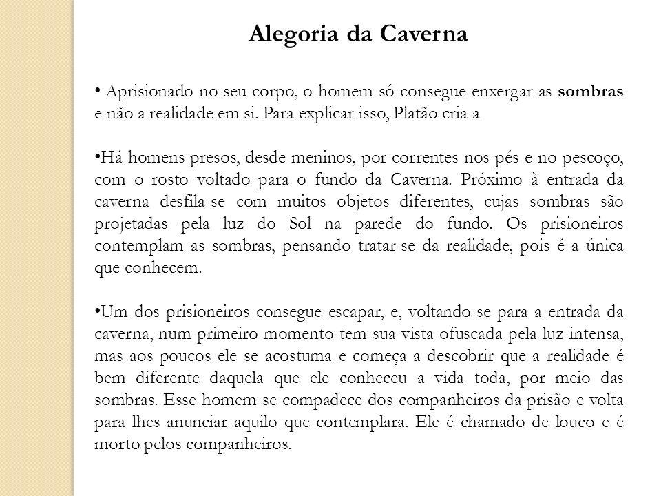 Alegoria da Caverna Aprisionado no seu corpo, o homem só consegue enxergar as sombras e não a realidade em si. Para explicar isso, Platão cria a.