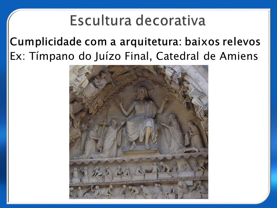Escultura decorativa Cumplicidade com a arquitetura: baixos relevos Ex: Tímpano do Juízo Final, Catedral de Amiens