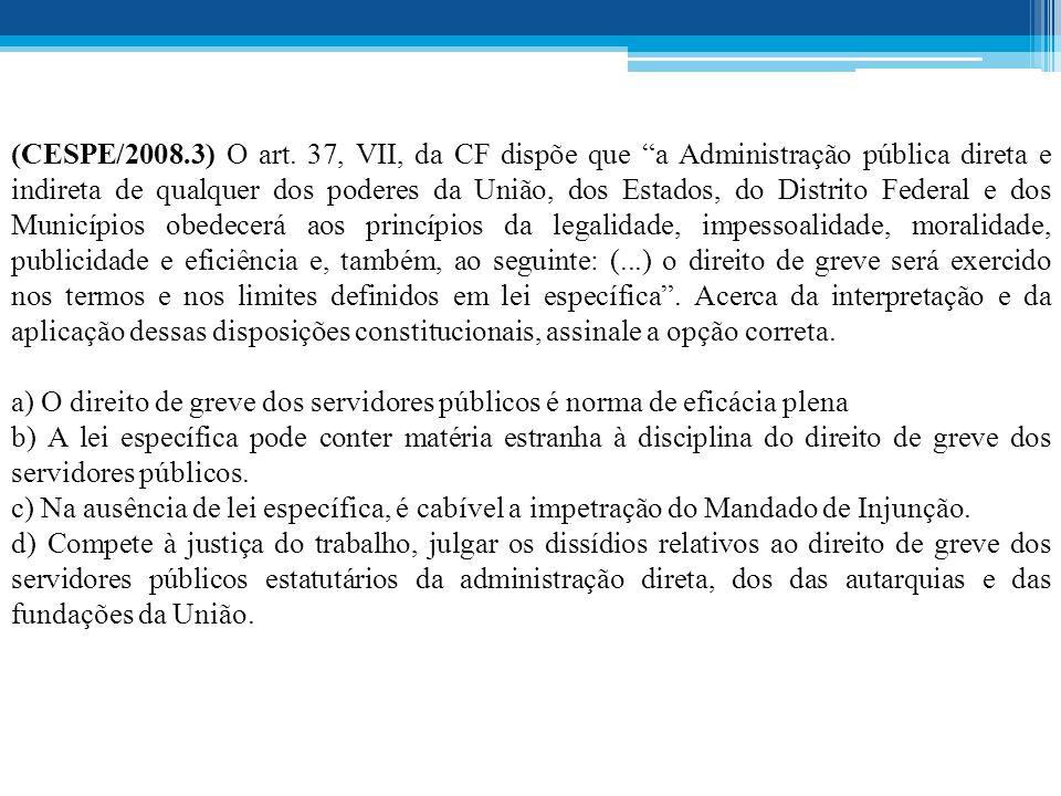 (CESPE/2008.3) O art. 37, VII, da CF dispõe que a Administração pública direta e indireta de qualquer dos poderes da União, dos Estados, do Distrito Federal e dos Municípios obedecerá aos princípios da legalidade, impessoalidade, moralidade, publicidade e eficiência e, também, ao seguinte: (...) o direito de greve será exercido nos termos e nos limites definidos em lei específica . Acerca da interpretação e da aplicação dessas disposições constitucionais, assinale a opção correta.