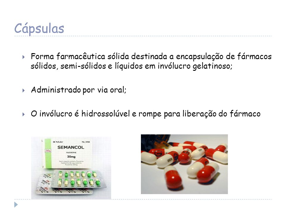 Cápsulas Forma farmacêutica sólida destinada a encapsulação de fármacos sólidos, semi-sólidos e líquidos em invólucro gelatinoso;