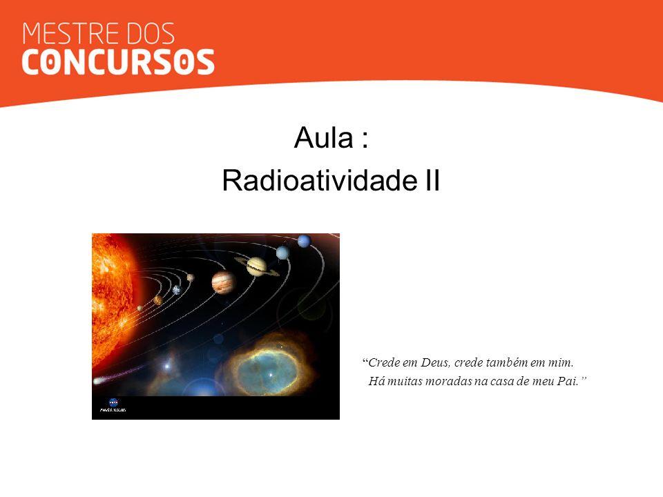 Aula : Radioatividade II Crede em Deus, crede também em mim.