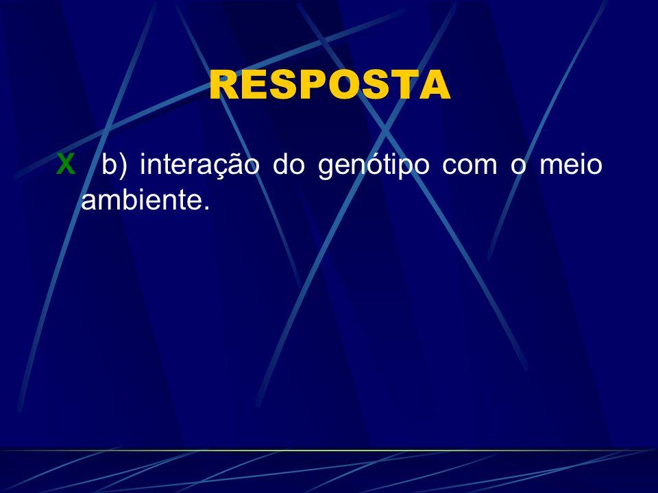 RESPOSTA X b) interação do genótipo com o meio ambiente.