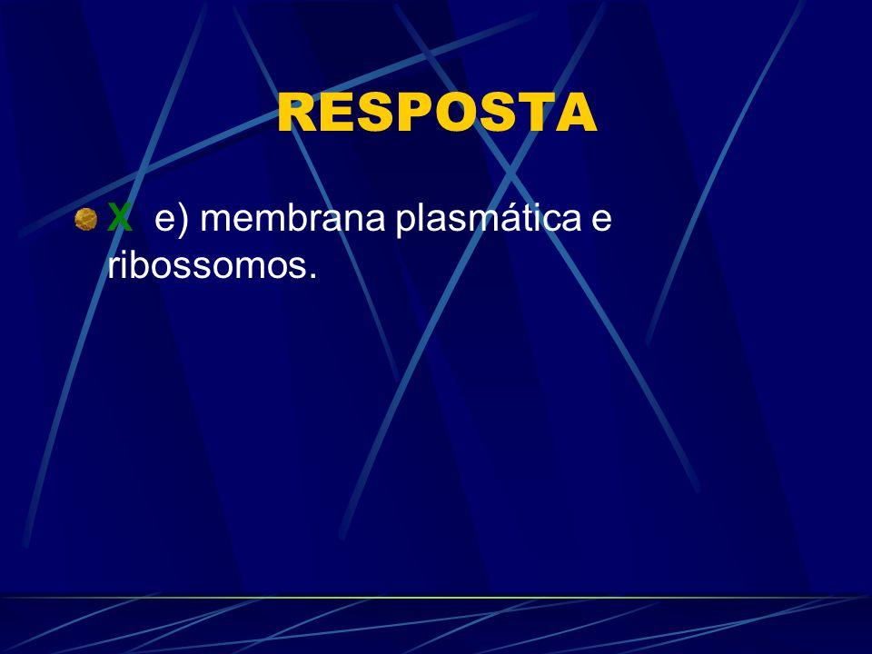 RESPOSTA X e) membrana plasmática e ribossomos.